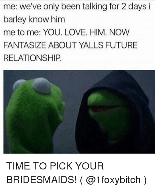 Bridesmaids: me: we've only been talking for 2 days i  barley know him  me to me: YOU. LOVE. HIM. NOW  FANTASIZE ABOUT YALLS FUTURE  RELATIONSHIP. TIME TO PICK YOUR BRIDESMAIDS! ( @1foxybitch )