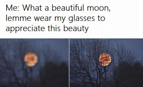 White trash: Me: What a beautiful moon,  lemme wear my glasses to  appreciate this beauty