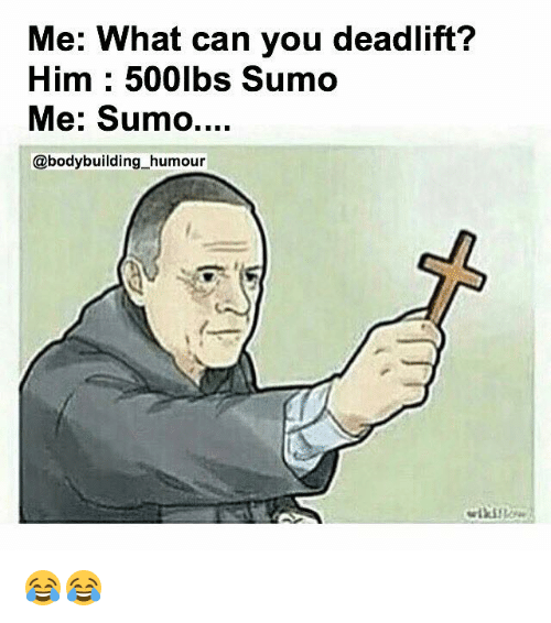sumo: Me: What can you deadlift?  Him 500lbs Sumo  Me: Sumo....  @bodybuilding humour 😂😂