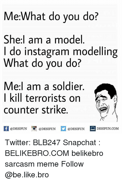 counter strike: Me:What do you do?  She:l am a model  I do instagram modelling  What do you do?  Me:l am a soldier.  I kill terrorists on  counter strike.  困@DESIFUN I『@DESIFUN @DESIFUN-DESIFUN.COM Twitter: BLB247 Snapchat : BELIKEBRO.COM belikebro sarcasm meme Follow @be.like.bro