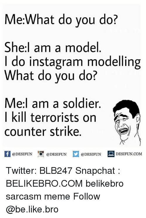 counter strike: Me:What do you do?  She:l am a model  I do instagram modelling  What do you do?  Mel am a soldier  | kill terrorists on  counter strike  @DESIFUN 1『@DESIFUN @DESIFUN DESIFUN.COM Twitter: BLB247 Snapchat : BELIKEBRO.COM belikebro sarcasm meme Follow @be.like.bro