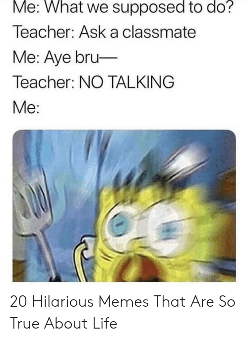 About Life: Me: What we supposed to do?  Teacher: Ask a classmate  Me: Aye bru-  Teacher: NO TALKING  Me: 20 Hilarious Memes That Are So True About Life