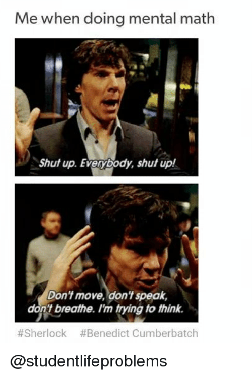 dont move: Me when doing mental math  Shut up. Everybody, shut up!  Don't move, don't speak,  don't breathe. I'm trying to think.  #Sherlock #Benedict Cumberbatch @studentlifeproblems