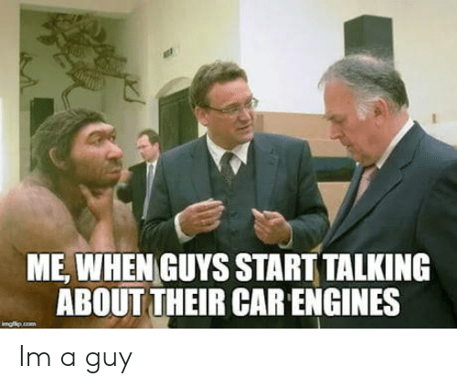 engines: ME, WHEN GUYS START TALKING  ABOUT THEIR CAR ENGINES Im a guy