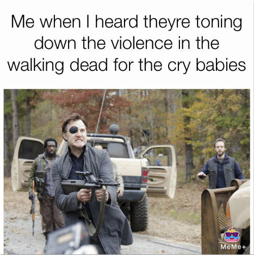baby meme: Me when heard theyre toning  down the violence in the  walking dead for the cry babies  MeMe
