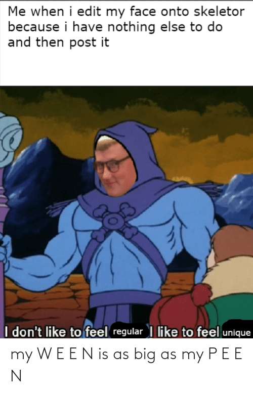 skeletor: Me when i edit my face onto skeletor  because i have nothing else to do  and then post it  I don't like to feel regular I like to feel unique my W E E N is as big as my P E E N