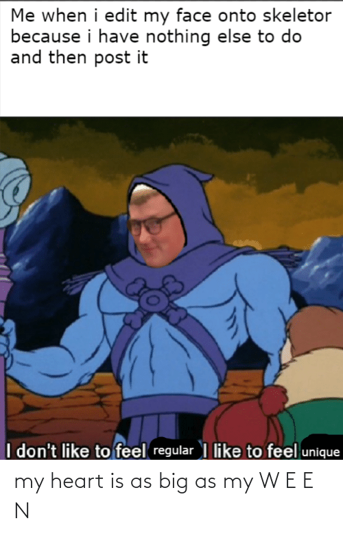 skeletor: Me when i edit my face onto skeletor  because i have nothing else to do  and then post it  I don't like to feel regular I like to feel unique my heart is as big as my W E E N