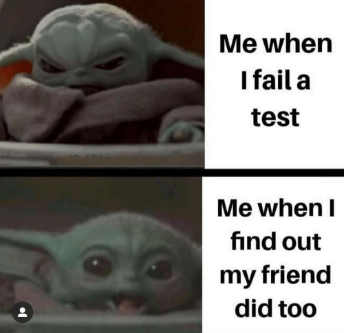 A Test: Me when  I fail a  test  Me when I  find out  my friend  did too