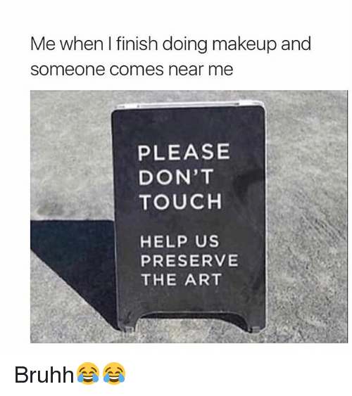 Funny, Makeup, and Help: Me when I finish doing makeup and  someone comes near me  PLEASE  DON'T  TOUCH  HELP US  PRESERVE  THE ART Bruhh😂😂
