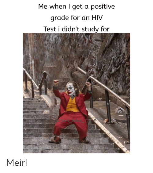 hiv: Me when I get a positive  grade for an HIV  Test i didn't study for Meirl