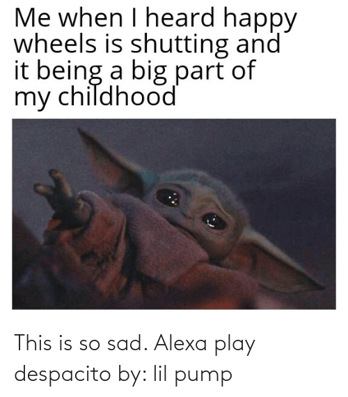 This Is So Sad Alexa Play Despacito: Me when I heard happy  wheels is shutting and  it being a big part of  my childhood This is so sad. Alexa play despacito by: lil pump