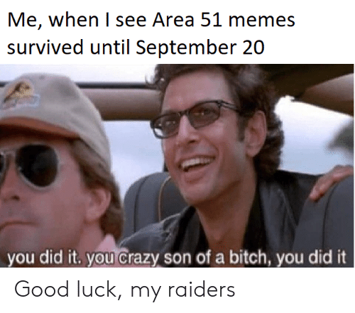 Bitch, Crazy, and Memes: Me, when I see Area 51 memes  survived until September 20  you did it. you crazy son of a bitch, you did it Good luck, my raiders