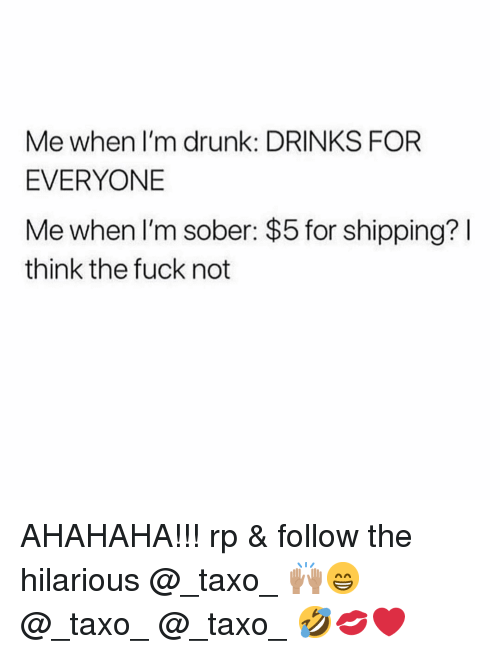 Me When Im Drunk: Me when I'm drunk: DRINKS FOR  EVERYONE  Me when I'm sober: $5 for shipping? I  think the fuck not AHAHAHA!!! rp & follow the hilarious @_taxo_ 🙌🏽😁 @_taxo_ @_taxo_ 🤣💋❤️