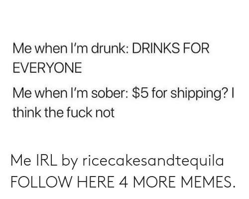 Me When Im Drunk: Me when I'm drunk: DRINKS FOR  EVERYONE  Me when I'm sober: $5 for shipping?I  think the fuck not Me IRL by ricecakesandtequila FOLLOW HERE 4 MORE MEMES.