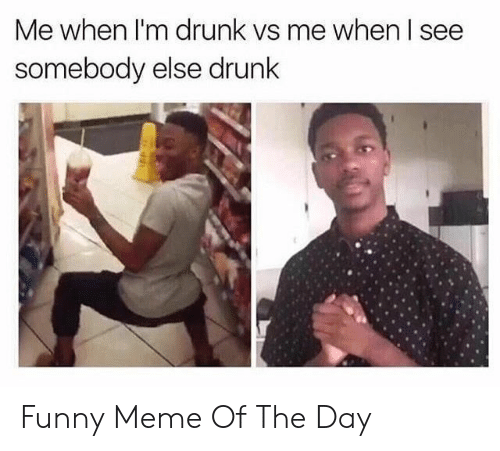 Me When Im Drunk: Me when I'm drunk vs me when I see  somebody else drunk Funny Meme Of The Day