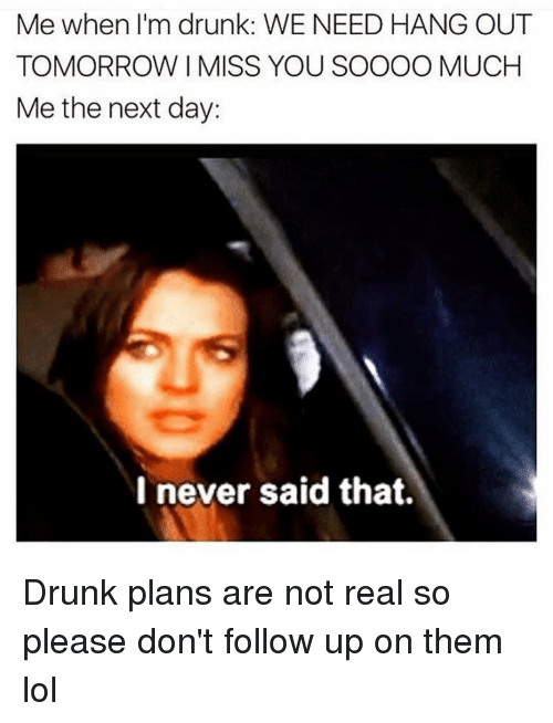 Me When Im Drunk: Me when I'm drunk: WE NEED HANG OUT  TOMORROW I MISS YOU SOOOO MUCH  Me the next day:  I never said that. Drunk plans are not real so please don't follow up on them lol