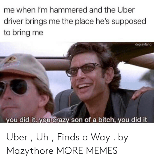 hammered: me when I'm hammered and the Uber  driver brings me the place he's supposed  to bring me  drgrayfang  ou did it. you Crazy son of a bitch, you did it Uber , Uh , Finds a Way . by Mazythore MORE MEMES