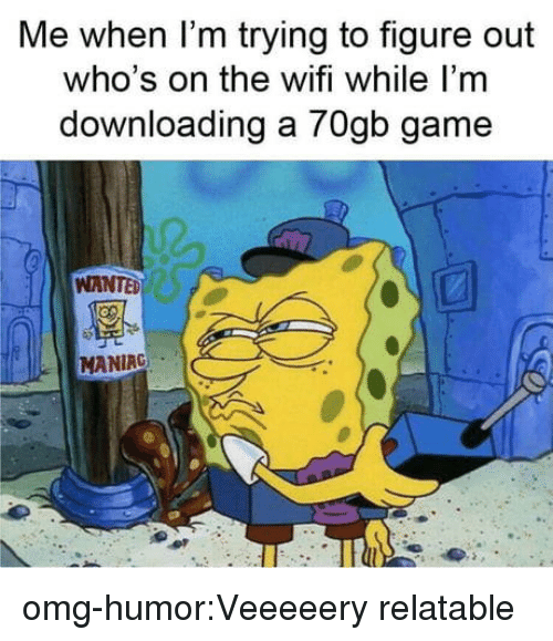 Omg, Tumblr, and Blog: Me when I'm trying to figure out  who's on the wifi while I'm  downloading a 70gb game  WANTE  MANIRG omg-humor:Veeeeery relatable