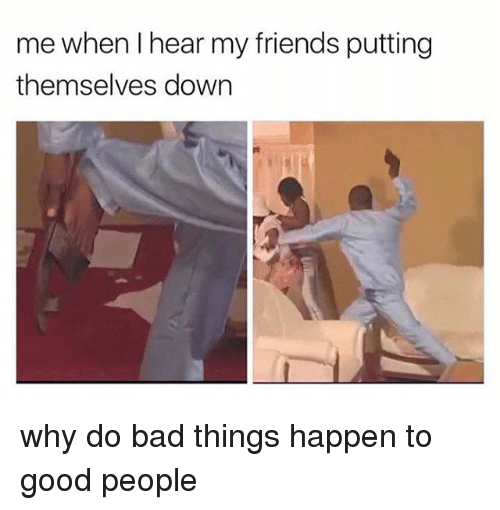 do-bad-things: me when l hear my friends putting  themselves down why do bad things happen to good people