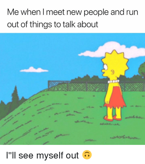 meet-new-people: Me when l meet new people and run  out of things to talk about I''ll see myself out 🙃