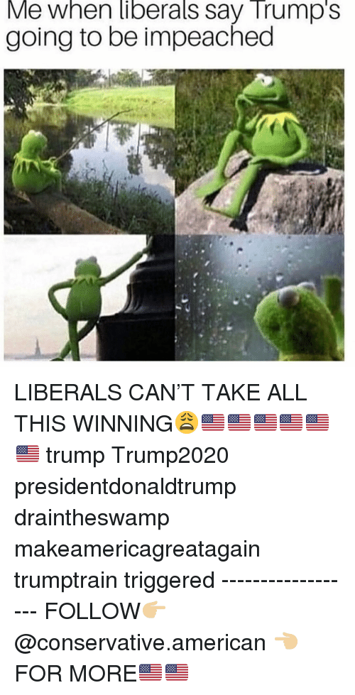 Makeamericagreatagain: Me when liberals say Trump's  going to be impeached LIBERALS CAN'T TAKE ALL THIS WINNING😩🇺🇸🇺🇸🇺🇸🇺🇸🇺🇸🇺🇸 trump Trump2020 presidentdonaldtrump draintheswamp makeamericagreatagain trumptrain triggered ------------------ FOLLOW👉🏼 @conservative.american 👈🏼 FOR MORE🇺🇸🇺🇸