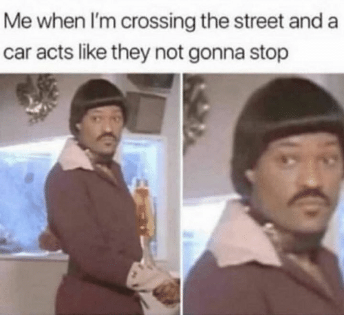 Memes, 🤖, and Car: Me when l'm crossing the street and a  car acts like they not gonna stop