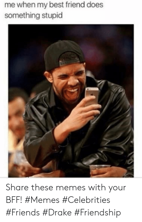 Celebrities: me when my best friend does  something stupid Share these memes with your BFF! #Memes #Celebrities #Friends #Drake #Friendship