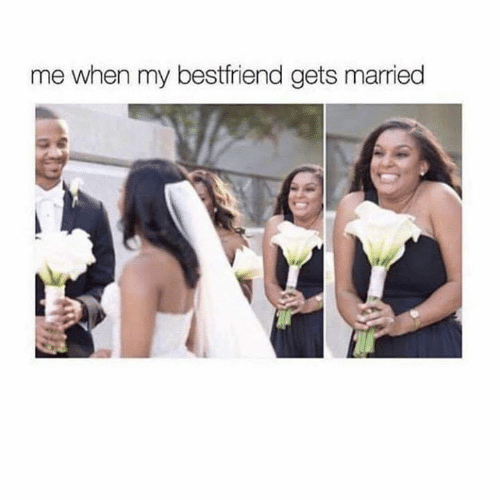 Funny, Bestfriend, and  Gets: me when my bestfriend gets married