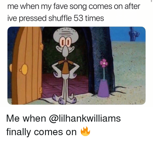 Memes, Fave, and 🤖: me when my fave song comes on after  ive pressed shuffle 53 times Me when @lilhankwilliams finally comes on 🔥