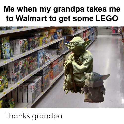Get Some: Me when my grandpa takes me  to Walmart to get some LEGO  HALD  ROUAUH0R Thanks grandpa