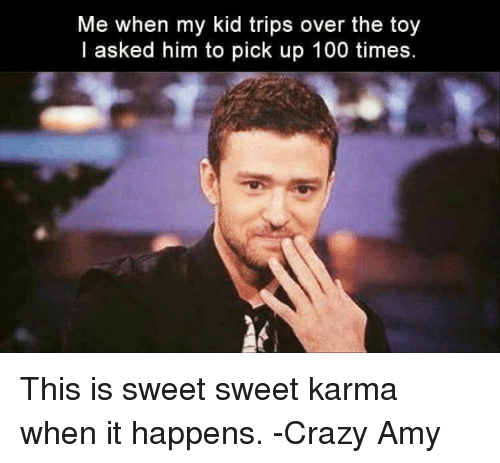 Crazy Amy: Me when my kid trips over the toy  I asked him to pick up 100 times. This is sweet sweet karma when it happens.   -Crazy Amy