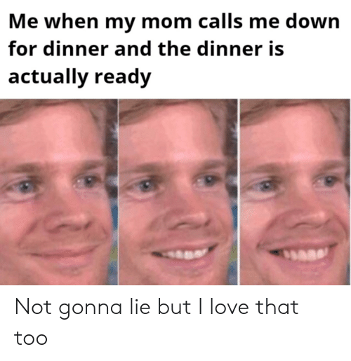 Love, Mom, and Down: Me when my mom calls me down  for dinner and the dinner is  actually ready Not gonna lie but I love that too