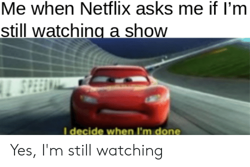 Me When Netflix Asks Me if I'm Still Watching a Show SPEEE I Decide