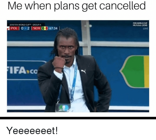 Fifa, Funny, and World Cup: Me when plans get cancelled  FIFA WORLD OUP  RUSSIA 2008  201u FIFA WORLD CUP, GROUP  POLİ 0-2 İSENI(H) 67:34 |  LIVE  IFA co Yeeeeeeet!