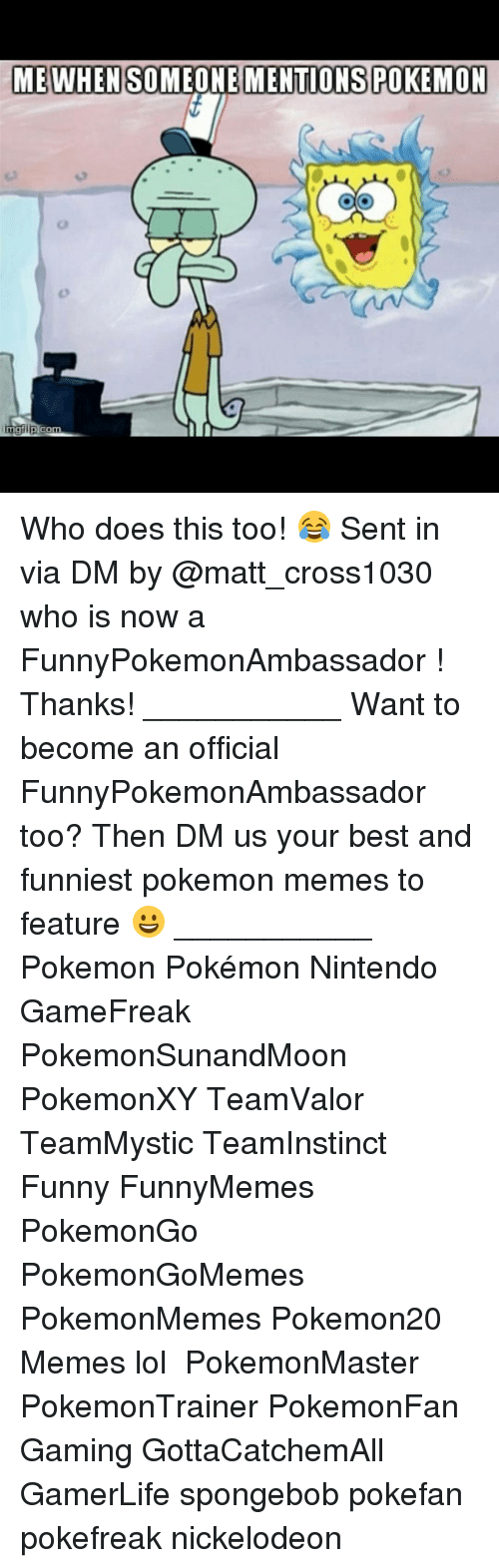 Memes, Nickelodeon, and SpongeBob: ME WHEN SO  MENTIONS POKEMON  mgilip  Com Who does this too! 😂 Sent in via DM by @matt_cross1030 who is now a FunnyPokemonAmbassador ! Thanks! ___________ Want to become an official FunnyPokemonAmbassador too? Then DM us your best and funniest pokemon memes to feature 😀 ___________ Pokemon Pokémon Nintendo GameFreak PokemonSunandMoon PokemonXY TeamValor TeamMystic TeamInstinct Funny FunnyMemes PokemonGo PokemonGoMemes PokemonMemes Pokemon20 Memes lol ポケットモンスター PokemonMaster PokemonTrainer PokemonFan Gaming GottaCatchemAll GamerLife spongebob pokefan pokefreak nickelodeon