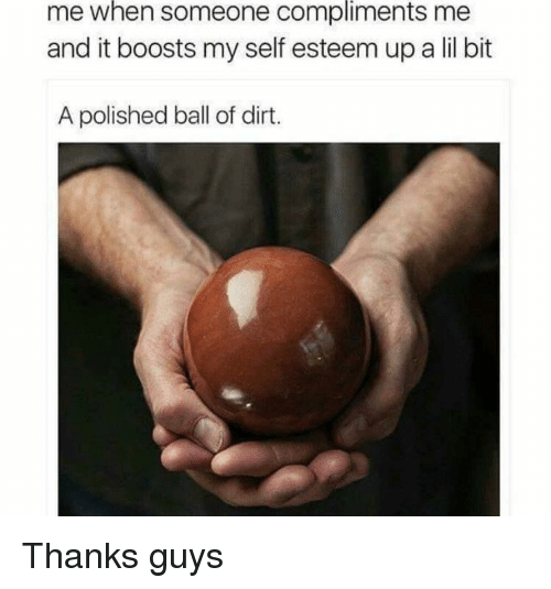 Dirt, Ball, and Self Esteem: me  when  someone  compliments  me  and it boosts my self esteem up a lil bit  A polished ball of dirt. Thanks guys