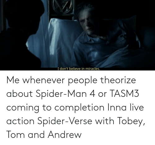 andrew: Me whenever people theorize about Spider-Man 4 or TASM3 coming to completion Inna live action Spider-Verse with Tobey, Tom and Andrew