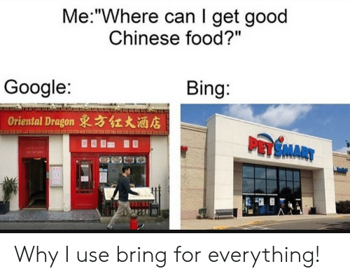 "chinese food: Me:""Where can I get good  Chinese food?""  Bing:  Google:  Oriental Dragon 東方红大酒店  PASMARY Why I use bring for everything!"