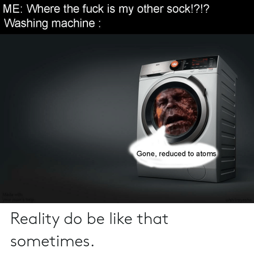 Be Like, Fuck, and Reality: ME: Where the fuck is my other sock!?!?  Washing machine  Gone, reduced to atoms  Made with  your mom'shelp  /shtroyasha Reality do be like that sometimes.