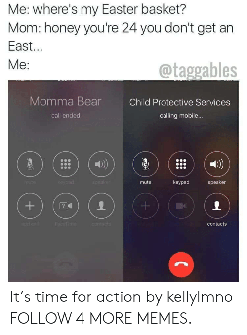 Wheres My: Me: where's my Easter basket?  Mom: honey you're 24 you don't get an  East...  Ме:  @taggables  Momma Bear  Child Protective Services  call ended  calling mobile...  keypad  speake  keypad  mute  speaker  mte  Face Time  contacts  contacts  +  + It's time for action by kellylmno FOLLOW 4 MORE MEMES.