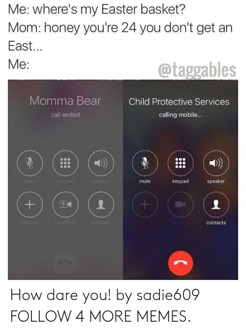 Wheres My: Me: where's my Easter basket?  Mom: honey you're 24 you don't get an  East...  Me:  @taggables  Momma Bear  Child Protective Services  calling mobile...  call ended  keypad  keypad  speaker  speaker  mute  mute  acetime  add call  FaceTime  contacts  contacts  +  + How dare you! by sadie609 FOLLOW 4 MORE MEMES.