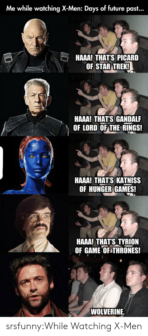Future, Game of Thrones, and Gandalf: Me while watching X-Men: Days of future past...  HAAA! THAT'S PICARD  OF STAR TREKI  HAAA! THATS GANDALF  OF LORD OF THE RINGS!  HAAA! THATS KATNISS  OF HUNGER GAMES!  HAAA! THATS TYRION  OF GAME OF THRONES!  WOLVERINE. srsfunny:While Watching X-Men