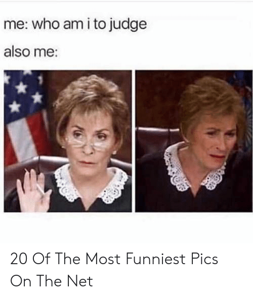Who Am I, Net, and Judge: me: who am i to judge  also me: 20 Of The Most Funniest Pics On The Net