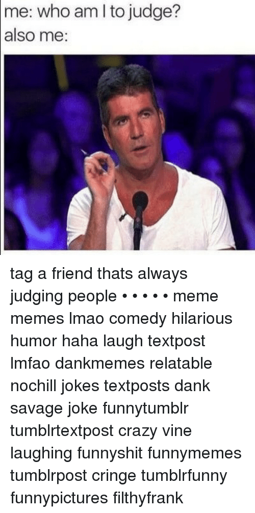 Filthyfrank: me: who am l to judge?  also me: tag a friend thats always judging people • • • • • meme memes lmao comedy hilarious humor haha laugh textpost lmfao dankmemes relatable nochill jokes textposts dank savage joke funnytumblr tumblrtextpost crazy vine laughing funnyshit funnymemes tumblrpost cringe tumblrfunny funnypictures filthyfrank