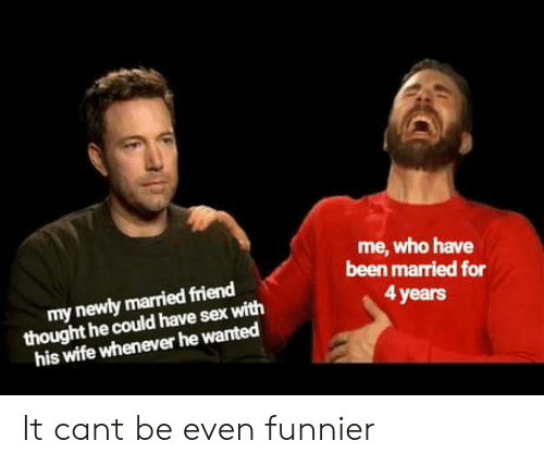 Sex, Wife, and Thought: me, who have  been married for  my newly married friend  thought he could have sex with  his wife whenever he wanted  4 years It cant be even funnier