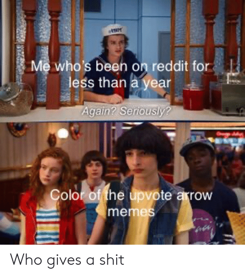 Gives A Shit: Me who's been on reddit for  less than a year  Again? Seriously?  Color of the upvote arrow  memes Who gives a shit