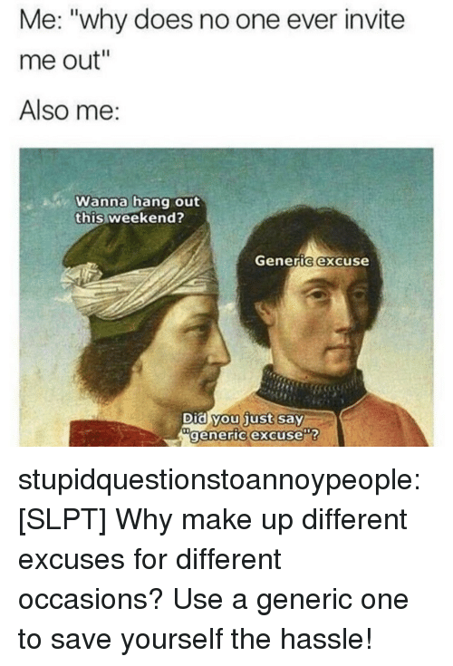 """Tumblr, Blog, and Com: Me: """"why does no one ever invite  me out""""  Also me:  Wanna hang out  this weekend?  Generic excuse  Did you just say  generic excuse stupidquestionstoannoypeople:  [SLPT] Why make up different excuses for different occasions? Use a generic one to save yourself the hassle!"""