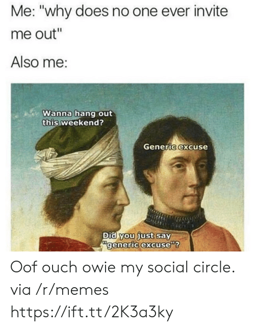 """Did You Just Say: Me: """"why does no one ever invite  me out""""  Also me:  Wanna hang out  this weekend?  Generic excuse  Did you just say  generic excuse Oof ouch owie my social circle. via /r/memes https://ift.tt/2K3a3ky"""