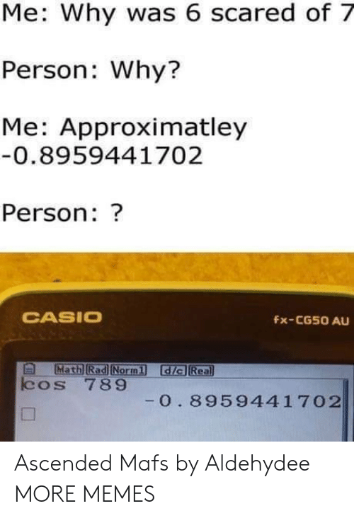 Dank, Memes, and Target: Me: Why was 6 scared of 7  Person: Why?  Me: Approximatley  0.8959441702  Person: ?  CASIO  Fx-CG50 AU  Math Rad Normi dia Rea  cos 789  0. 8959441 702 Ascended Mafs by Aldehydee MORE MEMES