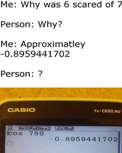 Memes, Rad, and 🤖: Me: Why was 6 scared of 7  Person: Why?  Me: Approximatley  0.8959441702  Person:?  CASIO  fx-CG50 AU  Rad  dic Real  cos 789  0. 8959441702